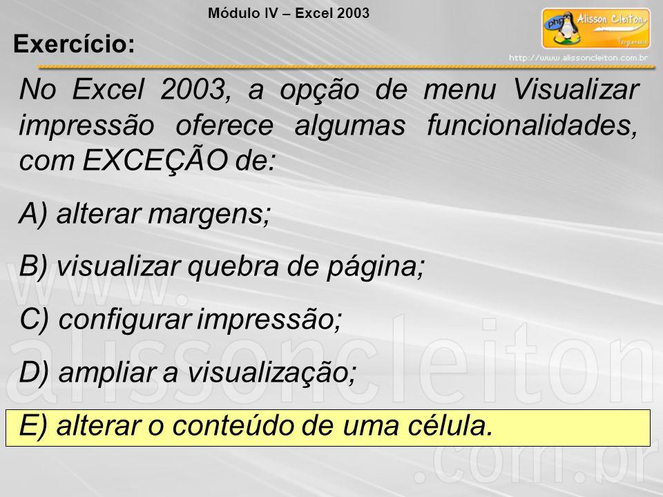 No Excel 2003, a opção de menu Visualizar impressão oferece algumas funcionalidades, com EXCEÇÃO de: A) alterar margens; B) visualizar quebra de págin