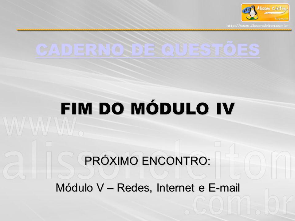 CADERNO DE QUESTÕES CADERNO DE QUESTÕES FIM DO MÓDULO IV PRÓXIMO ENCONTRO: Módulo V – Redes, Internet e E-mail