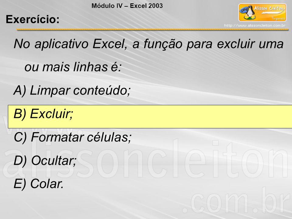 No aplicativo Excel, a função para excluir uma ou mais linhas é: A) Limpar conteúdo; B) Excluir; C) Formatar células; D) Ocultar; E) Colar. Módulo IV