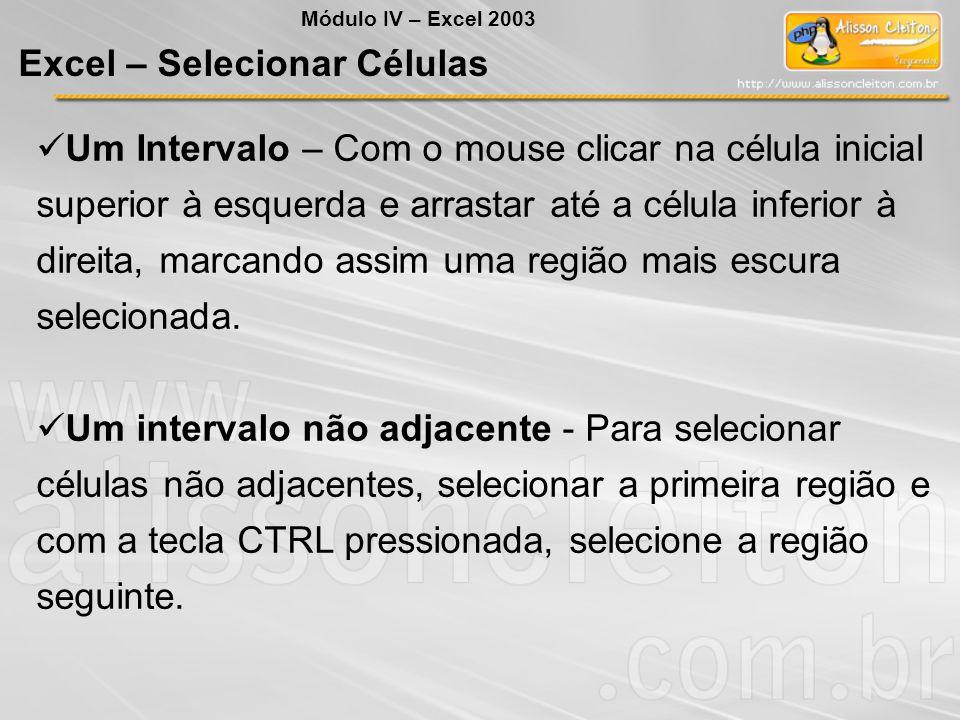 Excel – Selecionar Células Módulo IV – Excel 2003 Um Intervalo – Com o mouse clicar na célula inicial superior à esquerda e arrastar até a célula infe