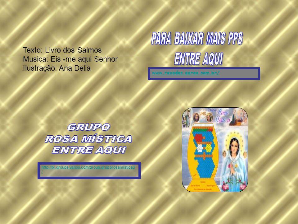 http://br.groups.yahoo.com/group/gruporosamistica2 / www.recados.aarao.nom.br/ Texto: Livro dos Salmos Musica: Eis -me aqui Senhor Ilustração: Ana Delia