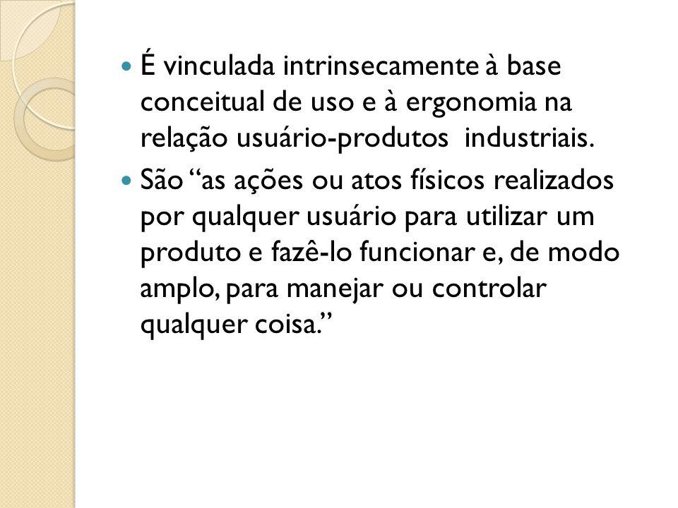 É vinculada intrinsecamente à base conceitual de uso e à ergonomia na relação usuário-produtos industriais.
