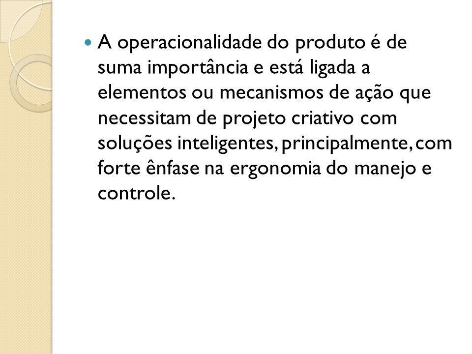A operacionalidade do produto é de suma importância e está ligada a elementos ou mecanismos de ação que necessitam de projeto criativo com soluções in