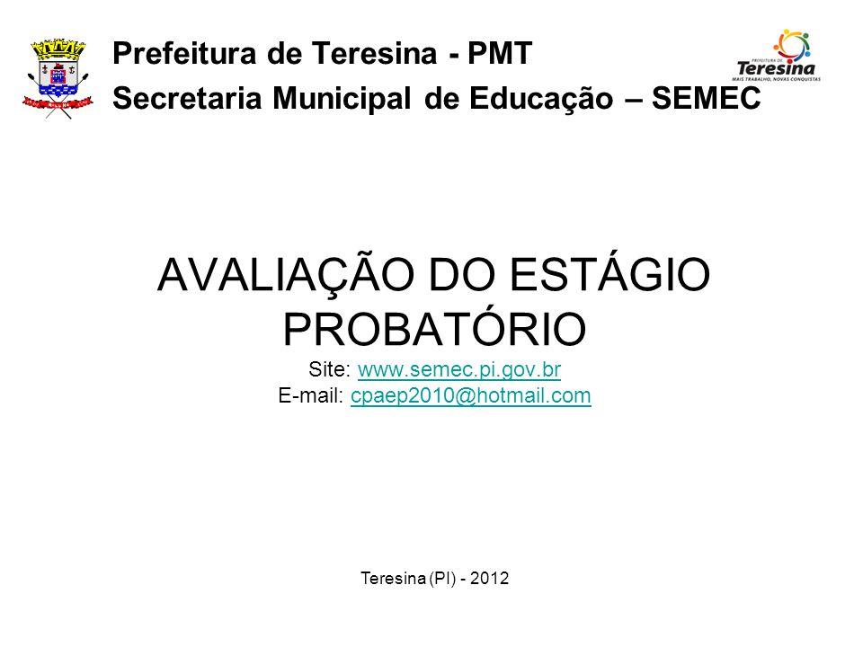 AVALIAÇÃO DO ESTÁGIO PROBATÓRIO Site: www.semec.pi.gov.br E-mail: cpaep2010@hotmail.comwww.semec.pi.gov.brcpaep2010@hotmail.com Prefeitura de Teresina - PMT Secretaria Municipal de Educação – SEMEC Teresina (PI) - 2012