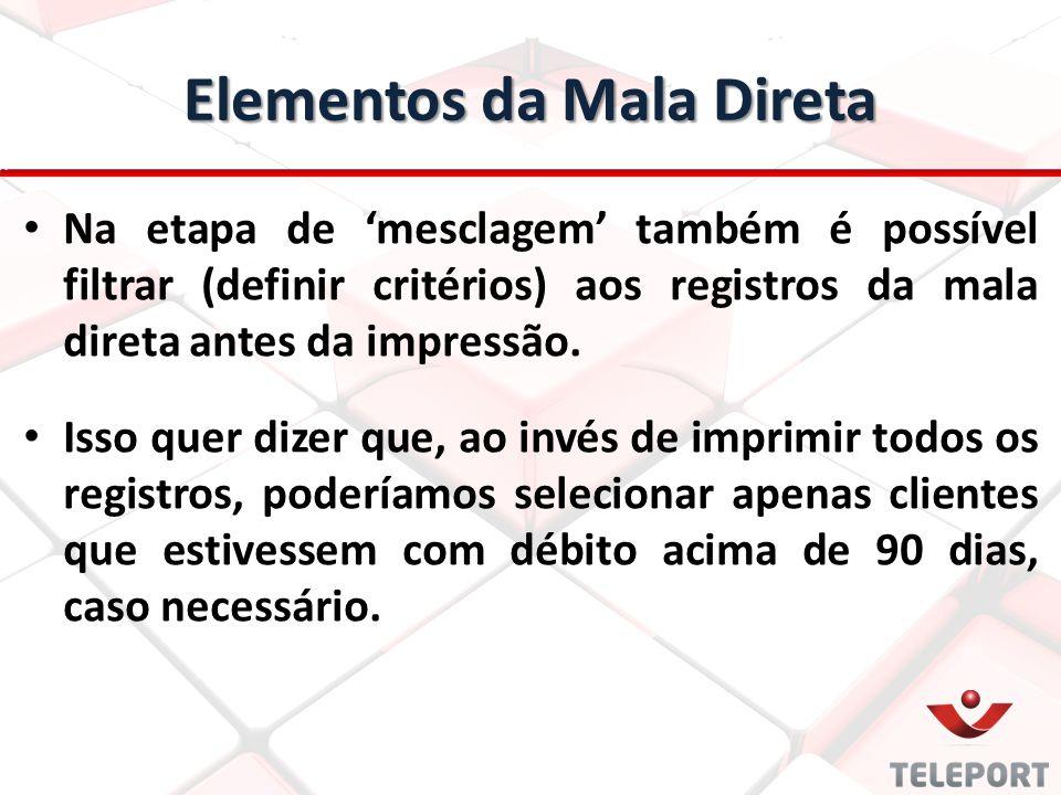 Elementos da Mala Direta Na etapa de 'mesclagem' também é possível filtrar (definir critérios) aos registros da mala direta antes da impressão. Isso q
