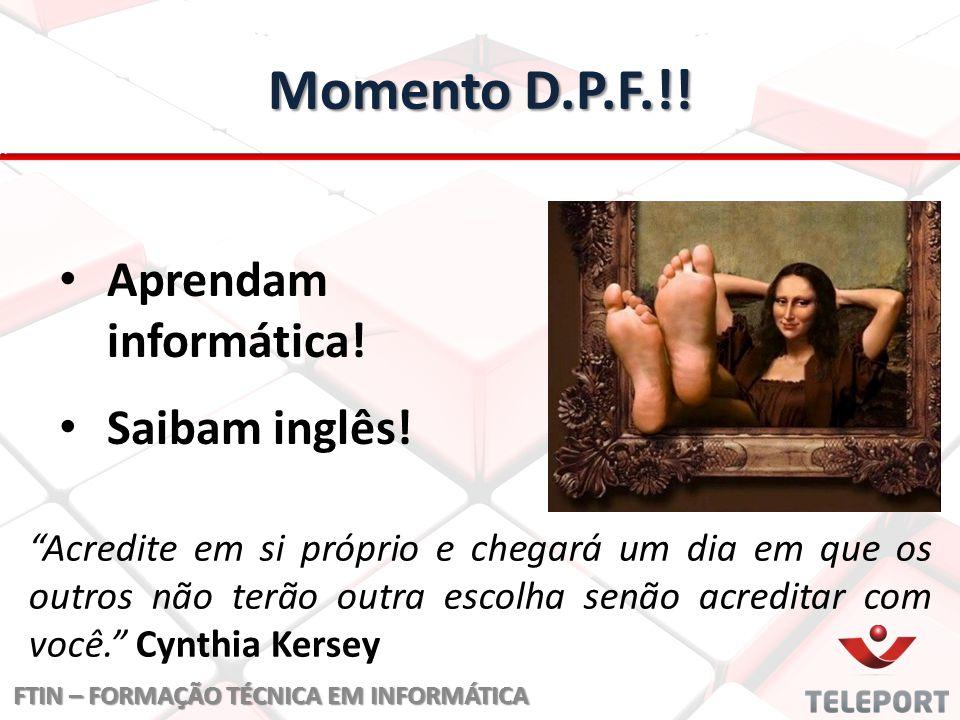 """Momento D.P.F.!! Aprendam informática! Saibam inglês! FTIN – FORMAÇÃO TÉCNICA EM INFORMÁTICA """"Acredite em si próprio e chegará um dia em que os outros"""