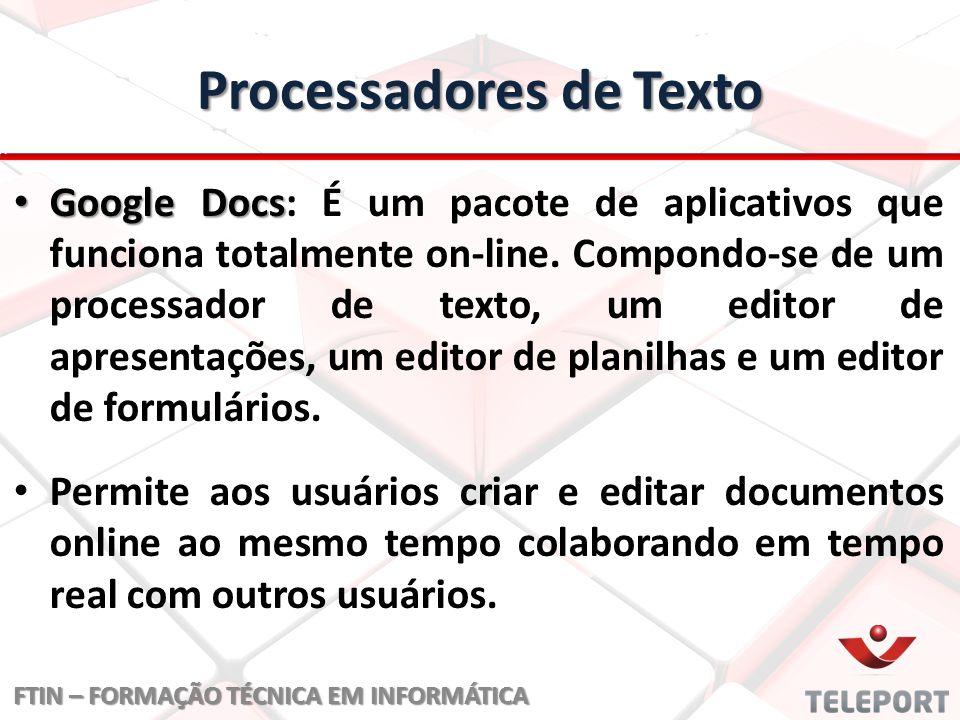 Processadores de Texto Google Docs Google Docs: É um pacote de aplicativos que funciona totalmente on-line. Compondo-se de um processador de texto, um