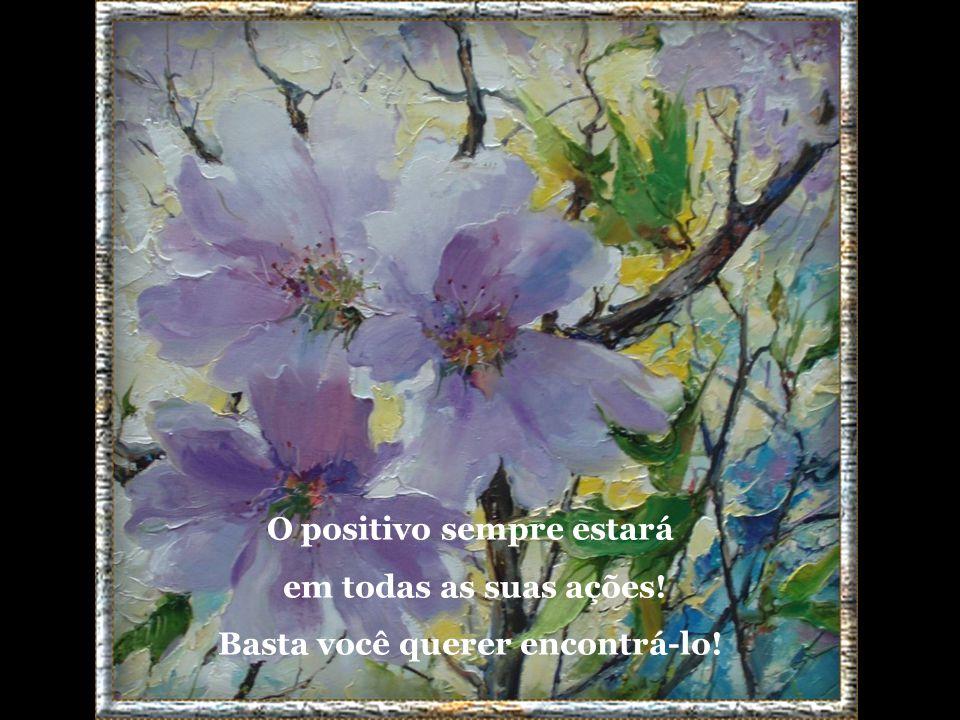 Procure somente o positivo em tudo que você fizer, esqueça do negativo!