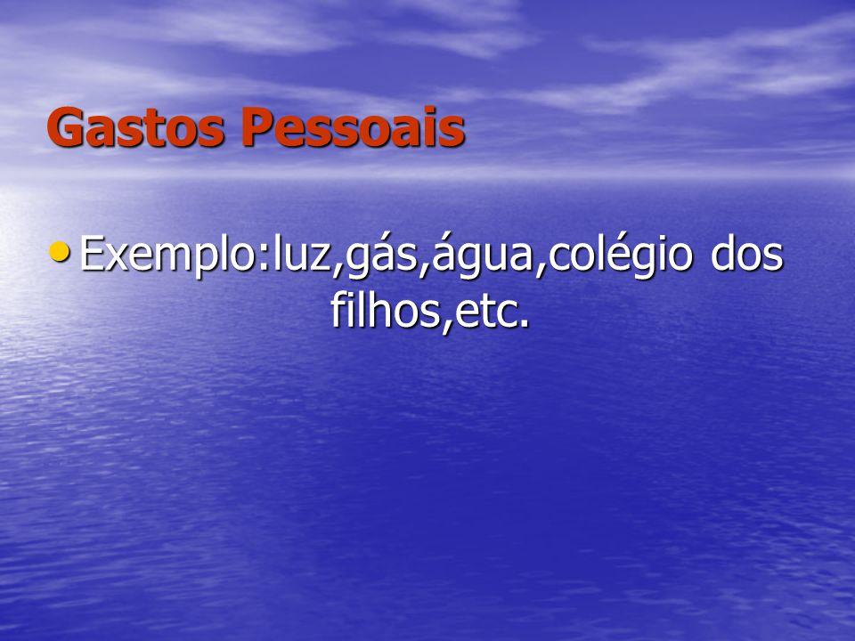 Gastos Pessoais Exemplo:luz,gás,água,colégio dos filhos,etc. Exemplo:luz,gás,água,colégio dos filhos,etc.