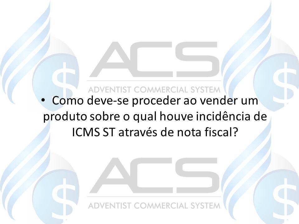 Como deve-se proceder ao vender um produto sobre o qual houve incidência de ICMS ST através de nota fiscal?