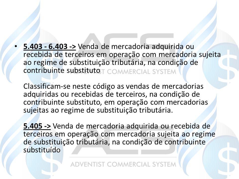 5.403 - 6.403 -> Venda de mercadoria adquirida ou recebida de terceiros em operação com mercadoria sujeita ao regime de substituição tributária, na co