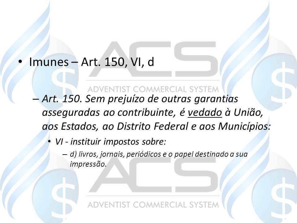 Imunes – Art. 150, VI, d – Art. 150. Sem prejuízo de outras garantias asseguradas ao contribuinte, é vedado à União, aos Estados, ao Distrito Federal