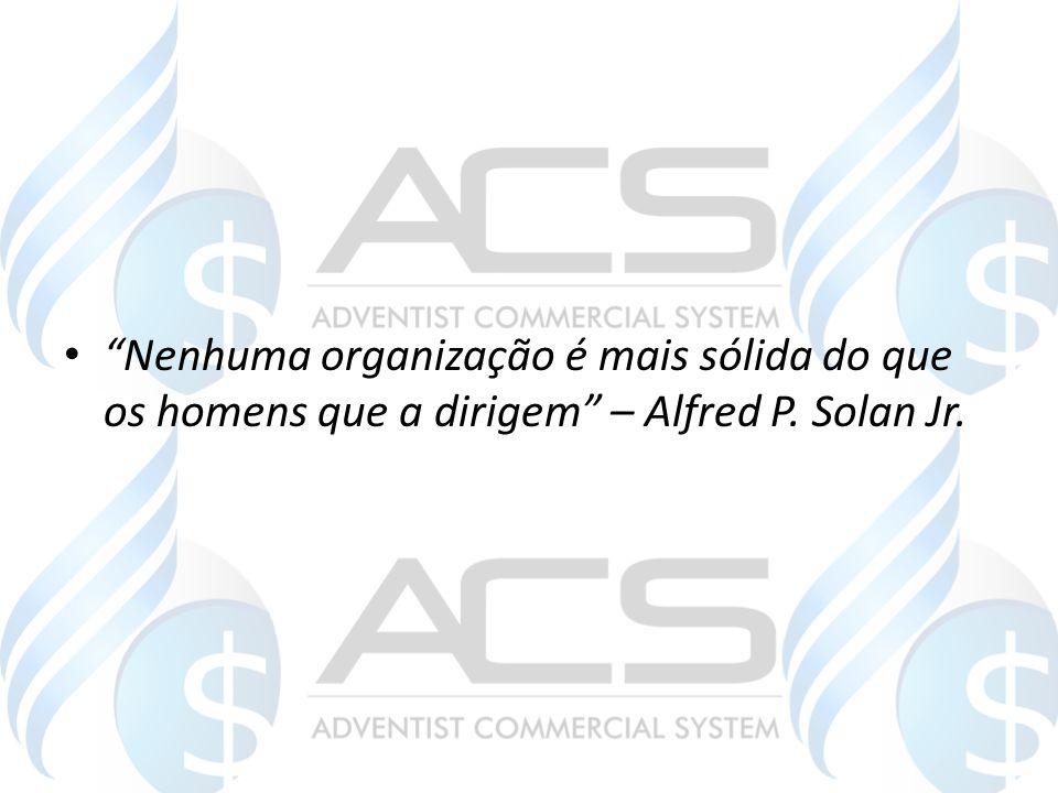 """""""Nenhuma organização é mais sólida do que os homens que a dirigem"""" – Alfred P. Solan Jr."""