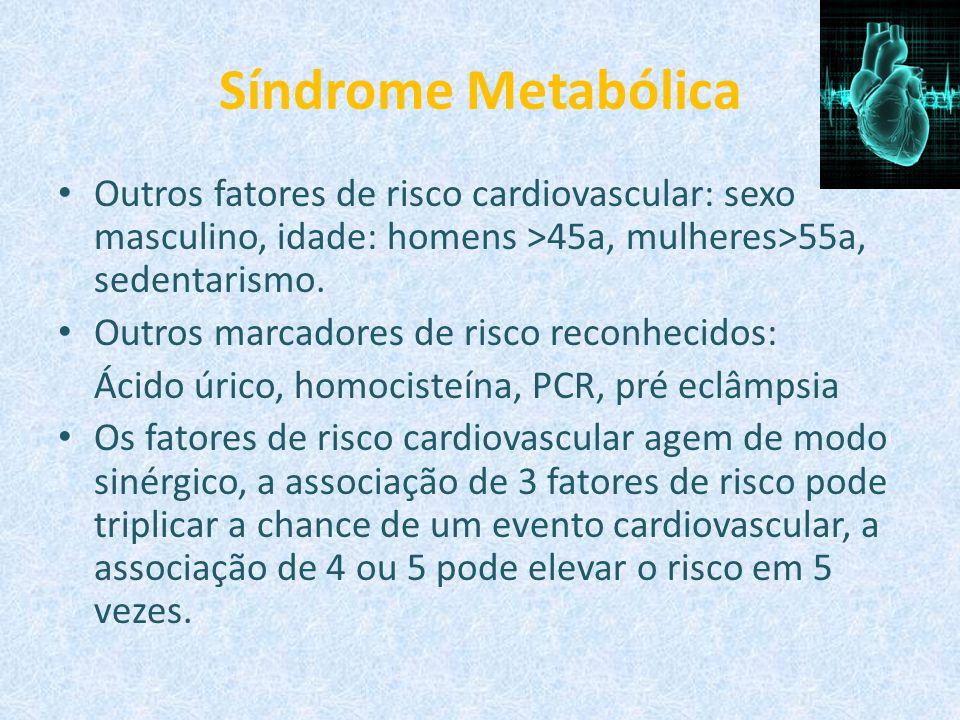 Síndrome Metabólica Outros fatores de risco cardiovascular: sexo masculino, idade: homens >45a, mulheres>55a, sedentarismo. Outros marcadores de risco