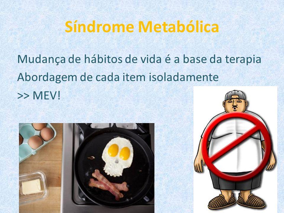 Síndrome Metabólica Mudança de hábitos de vida é a base da terapia Abordagem de cada item isoladamente >> MEV!