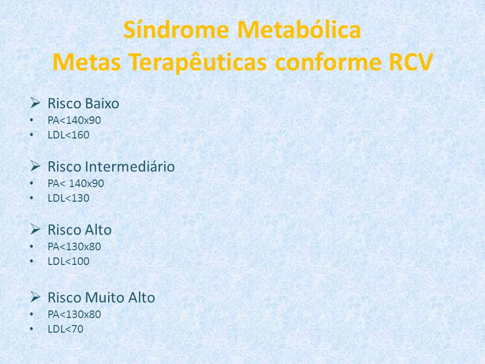 Síndrome Metabólica Metas Terapêuticas conforme RCV  Risco Baixo PA<140x90 LDL<160  Risco Intermediário PA< 140x90 LDL<130  Risco Alto PA<130x80 LD