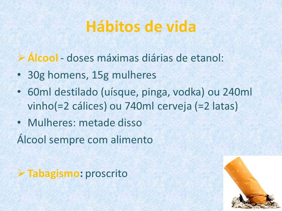 Hábitos de vida  Álcool - doses máximas diárias de etanol: 30g homens, 15g mulheres 60ml destilado (uísque, pinga, vodka) ou 240ml vinho(=2 cálices)