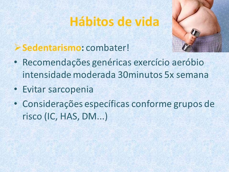 Hábitos de vida  Sedentarismo: combater! Recomendações genéricas exercício aeróbio intensidade moderada 30minutos 5x semana Evitar sarcopenia Conside