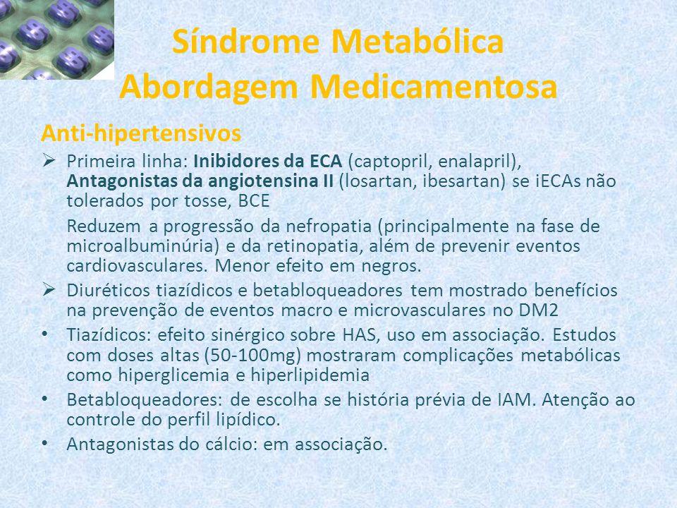 Síndrome Metabólica Abordagem Medicamentosa Anti-hipertensivos  Primeira linha: Inibidores da ECA (captopril, enalapril), Antagonistas da angiotensin