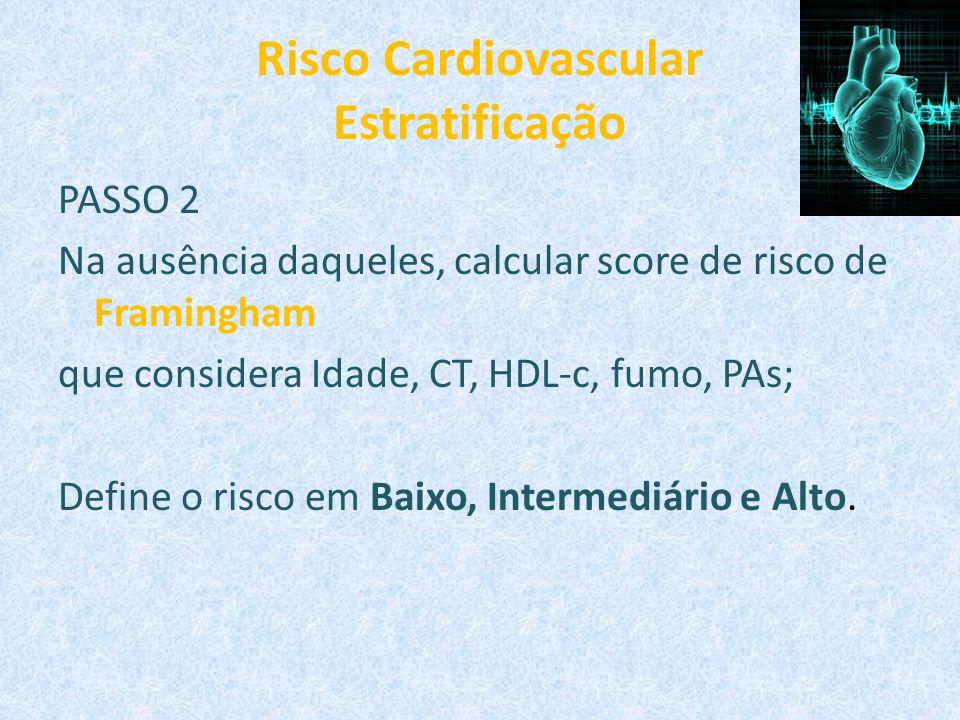 Risco Cardiovascular Estratificação PASSO 2 Na ausência daqueles, calcular score de risco de Framingham que considera Idade, CT, HDL-c, fumo, PAs; Def