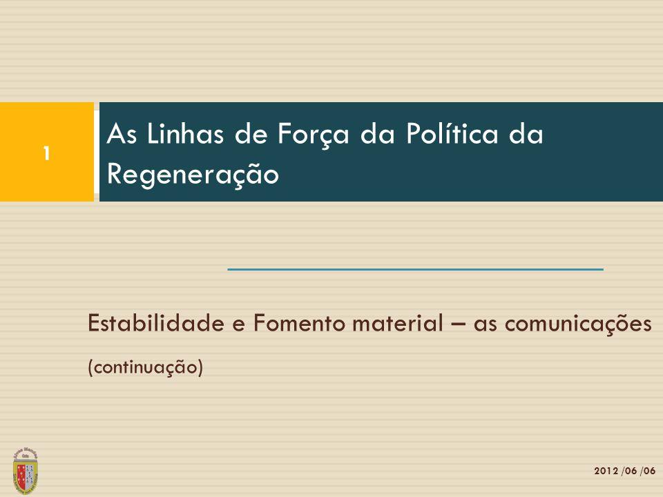 Estabilidade e Fomento material – as comunicações (continuação) As Linhas de Força da Política da Regeneração 1 2012 /06 /06