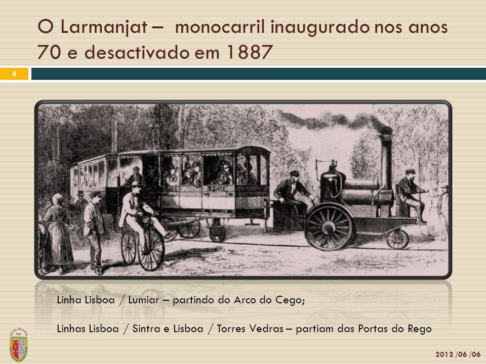 O Larmanjat – monocarril inaugurado nos anos 70 e desactivado em 1887 2012 /06 /06 4 Linha Lisboa / Lumiar – partindo do Arco do Cego; Linhas Lisboa / Sintra e Lisboa / Torres Vedras – partiam das Portas do Rego