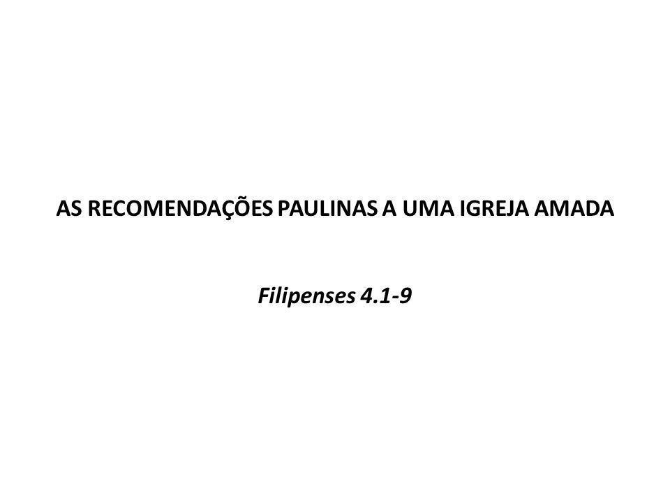 AS RECOMENDAÇÕES PAULINAS A UMA IGREJA AMADA Filipenses 4.1-9