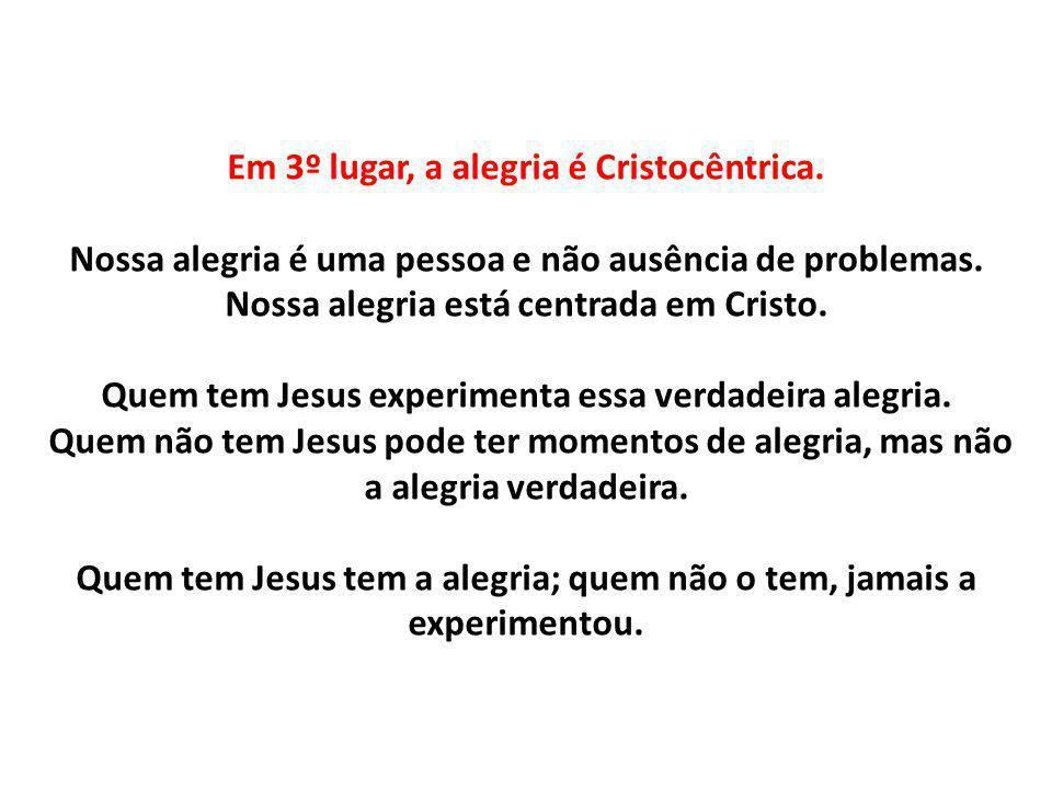 Em 3º lugar, a alegria é Cristocêntrica. Nossa alegria é uma pessoa e não ausência de problemas. Nossa alegria está centrada em Cristo. Quem tem Jesus