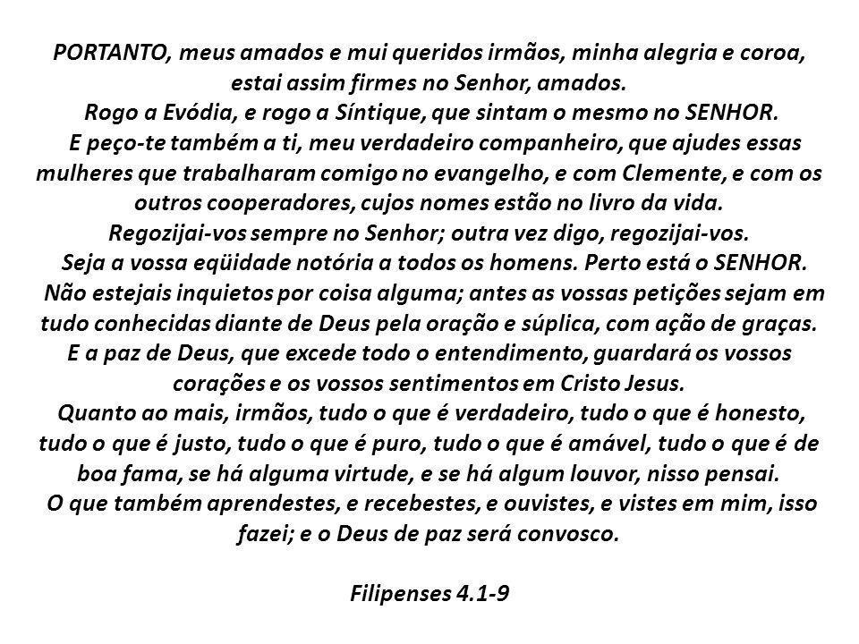 PORTANTO, meus amados e mui queridos irmãos, minha alegria e coroa, estai assim firmes no Senhor, amados. Rogo a Evódia, e rogo a Síntique, que sintam