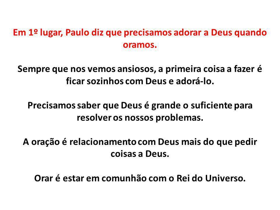 Em 1º lugar, Paulo diz que precisamos adorar a Deus quando oramos. Sempre que nos vemos ansiosos, a primeira coisa a fazer é ficar sozinhos com Deus e
