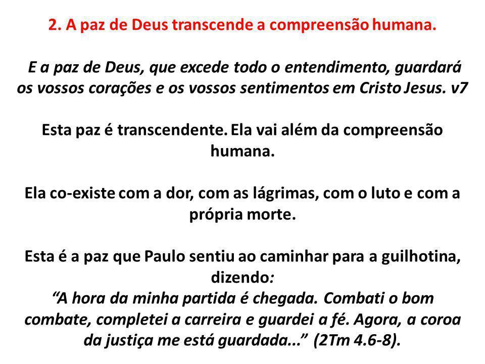 2. A paz de Deus transcende a compreensão humana. E a paz de Deus, que excede todo o entendimento, guardará os vossos corações e os vossos sentimentos