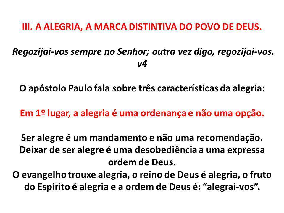 III. A ALEGRIA, A MARCA DISTINTIVA DO POVO DE DEUS. Regozijai-vos sempre no Senhor; outra vez digo, regozijai-vos. v4 O apóstolo Paulo fala sobre três