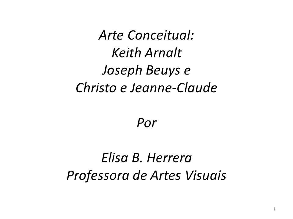 Arte Conceitual: Keith Arnalt Joseph Beuys e Christo e Jeanne-Claude Por Elisa B. Herrera Professora de Artes Visuais 1