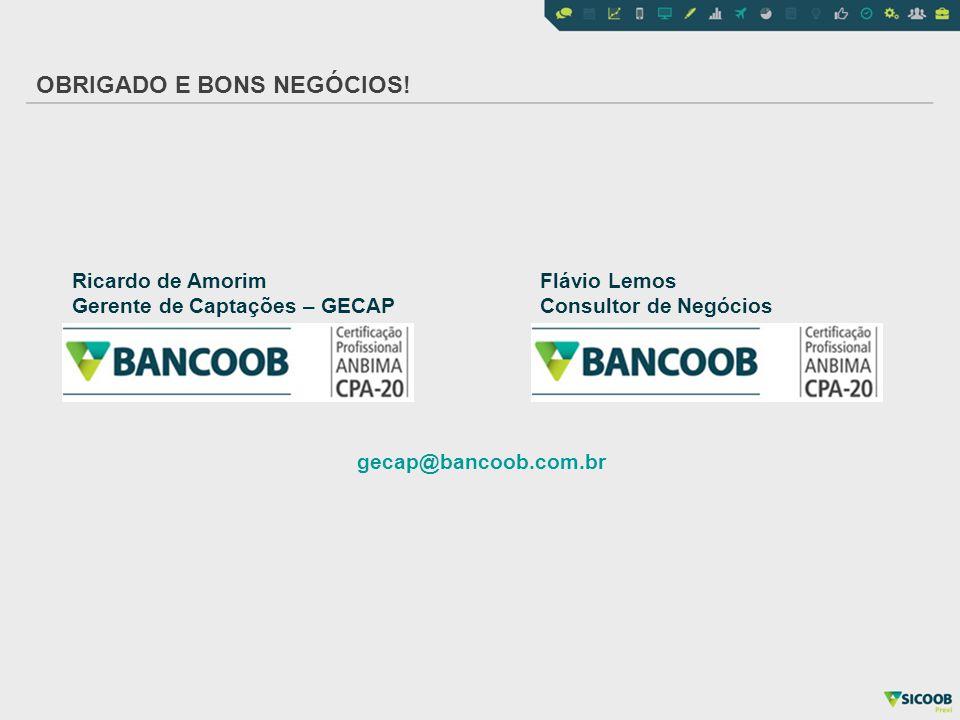 OBRIGADO E BONS NEGÓCIOS! Ricardo de Amorim Gerente de Captações – GECAP Flávio Lemos Consultor de Negócios gecap@bancoob.com.br