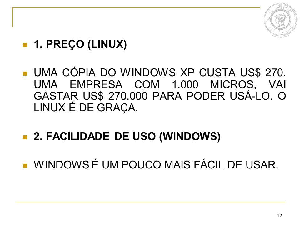 12 1. PREÇO (LINUX) UMA CÓPIA DO WINDOWS XP CUSTA US$ 270. UMA EMPRESA COM 1.000 MICROS, VAI GASTAR US$ 270.000 PARA PODER USÁ-LO. O LINUX É DE GRAÇA.