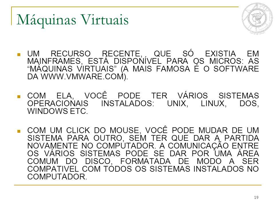 19 Máquinas Virtuais UM RECURSO RECENTE, QUE SÓ EXISTIA EM MAINFRAMES, ESTÁ DISPONÍVEL PARA OS MICROS: AS MÁQUINAS VIRTUAIS (A MAIS FAMOSA É O SOFTWARE DA WWW.VMWARE.COM).