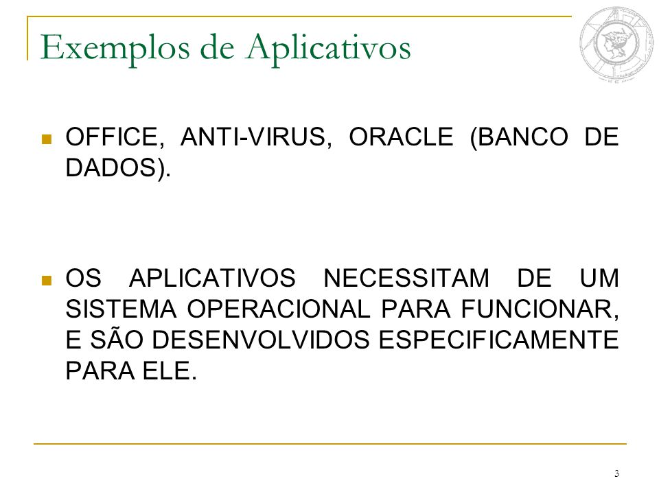 3 Exemplos de Aplicativos OFFICE, ANTI-VIRUS, ORACLE (BANCO DE DADOS).