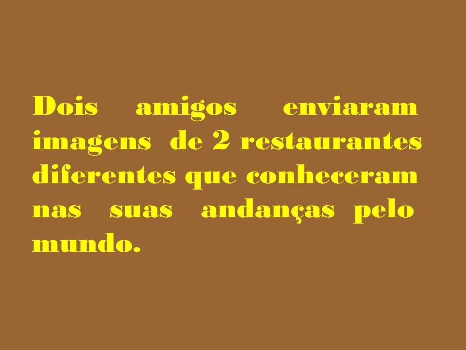 Dois amigos enviaram imagens de 2 restaurantes diferentes que conheceram nas suas andanças pelo mundo.