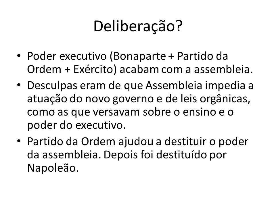 Deliberação? Poder executivo (Bonaparte + Partido da Ordem + Exército) acabam com a assembleia. Desculpas eram de que Assembleia impedia a atuação do