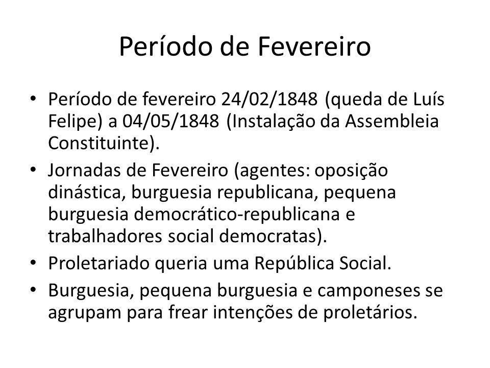 Período de Fevereiro Período de fevereiro 24/02/1848 (queda de Luís Felipe) a 04/05/1848 (Instalação da Assembleia Constituinte). Jornadas de Fevereir