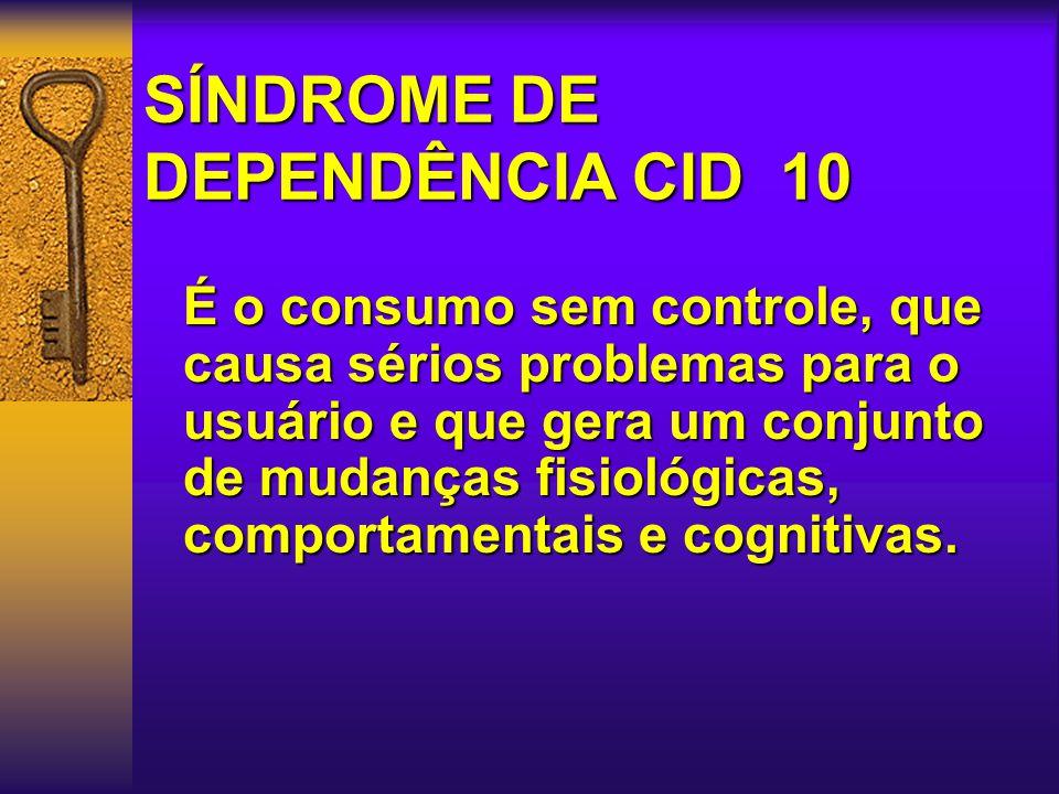 SÍNDROME DE DEPENDÊNCIA CID 10 É o consumo sem controle, que causa sérios problemas para o usuário e que gera um conjunto de mudanças fisiológicas, comportamentais e cognitivas.