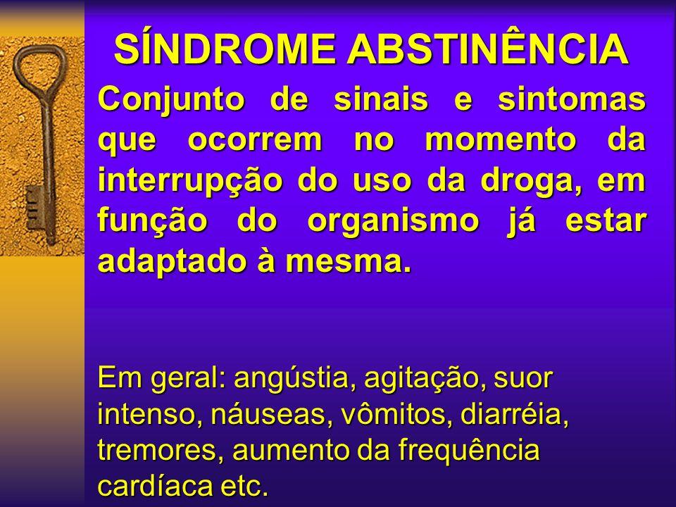 SÍNDROME ABSTINÊNCIA Conjunto de sinais e sintomas que ocorrem no momento da interrupção do uso da droga, em função do organismo já estar adaptado à mesma.