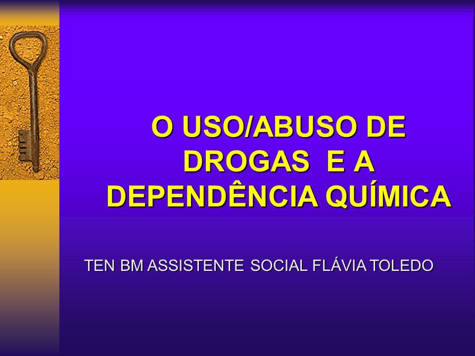 O USO/ABUSO DE DROGAS E A DEPENDÊNCIA QUÍMICA TEN BM ASSISTENTE SOCIAL FLÁVIA TOLEDO