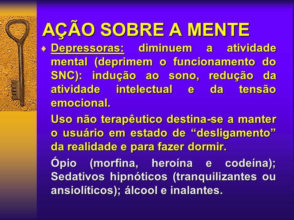 AÇÃO SOBRE A MENTE  Depressoras: diminuem a atividade mental (deprimem o funcionamento do SNC): indução ao sono, redução da atividade intelectual e da tensão emocional.