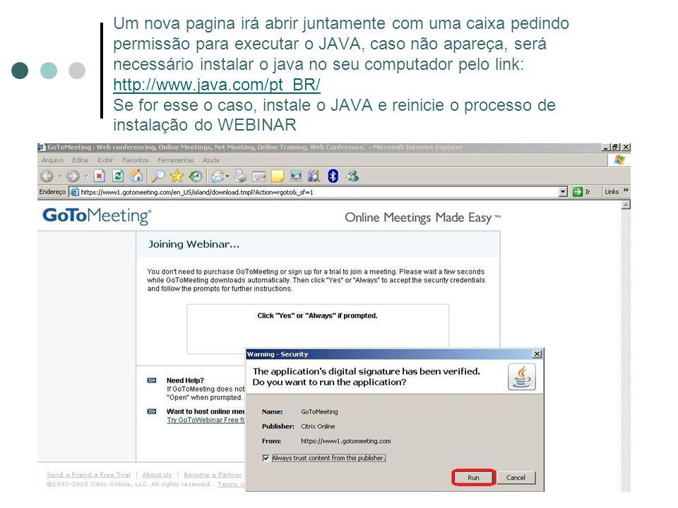 Um nova pagina irá abrir juntamente com uma caixa pedindo permissão para executar o JAVA, caso não apareça, será necessário instalar o java no seu computador pelo link: http://www.java.com/pt_BR/ Se for esse o caso, instale o JAVA e reinicie o processo de instalação do WEBINAR http://www.java.com/pt_BR/