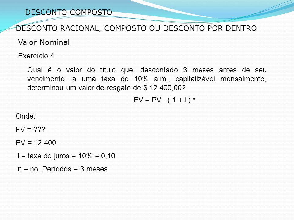 DESCONTO COMPOSTO Valor Nominal Exercício 4 DESCONTO RACIONAL, COMPOSTO OU DESCONTO POR DENTRO FV = PV. ( 1 + i ) ⁿ Qual é o valor do título que, desc