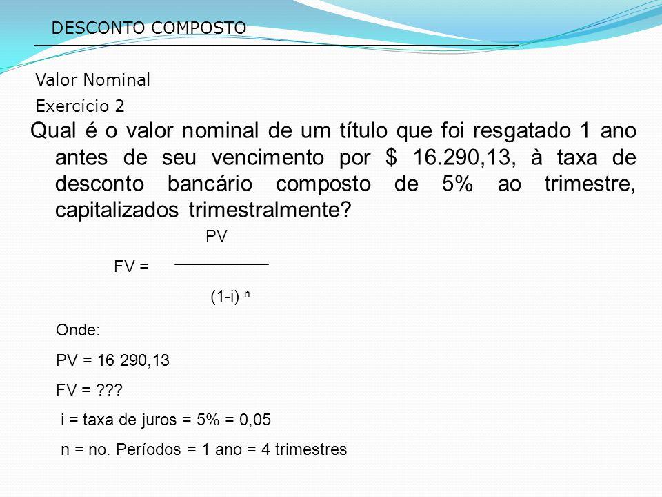 PV FV = (1-i) ⁿ DESCONTO COMPOSTO Qual é o valor nominal de um título que foi resgatado 1 ano antes de seu vencimento por $ 16.290,13, à taxa de desco