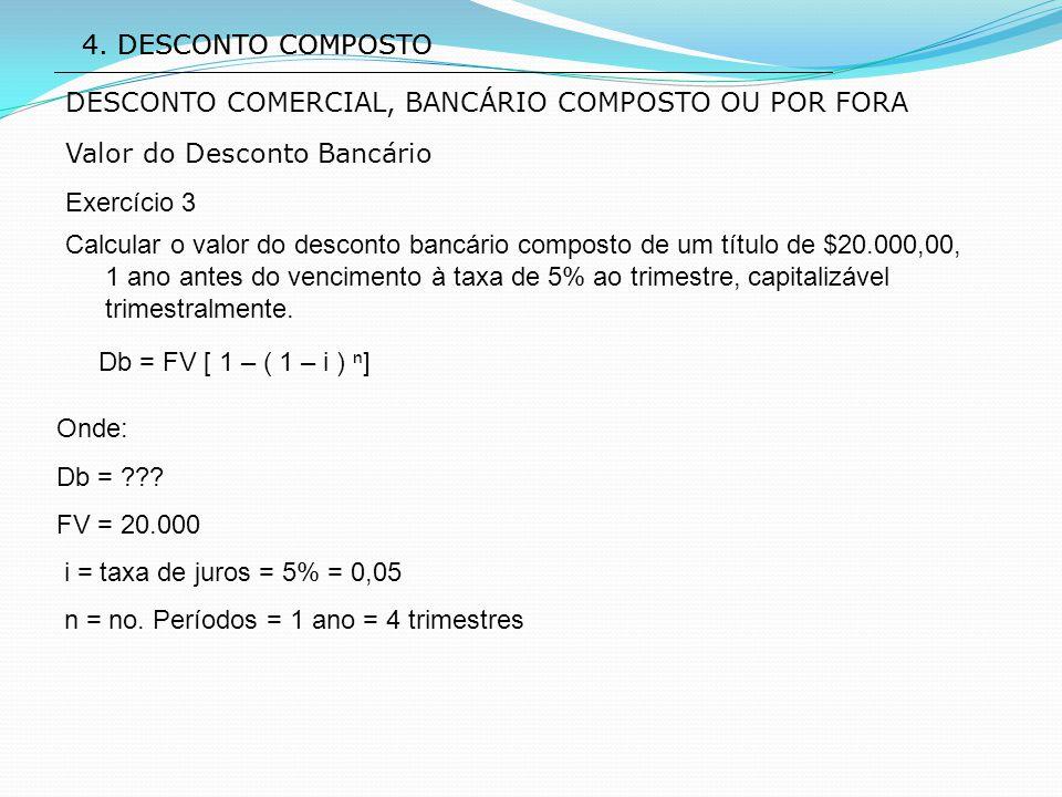 4. DESCONTO COMPOSTO Valor do Desconto Bancário Exercício 3 Db = FV [ 1 – ( 1 – i ) ⁿ] DESCONTO COMERCIAL, BANCÁRIO COMPOSTO OU POR FORA Calcular o va