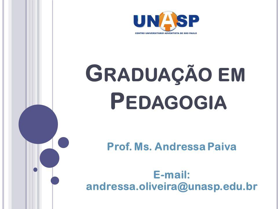 Prof. Ms. Andressa Paiva E-mail: andressa.oliveira@unasp.edu.br G RADUAÇÃO EM P EDAGOGIA