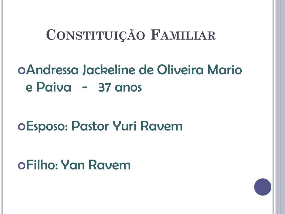 C ONSTITUIÇÃO F AMILIAR Andressa Jackeline de Oliveira Mario e Paiva - 37 anos Esposo: Pastor Yuri Ravem Filho: Yan Ravem